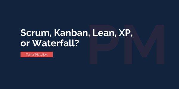 Scrum, Kanban, Lean, XP, or Waterfall: How to Choose Your Optimal Development Methodology?
