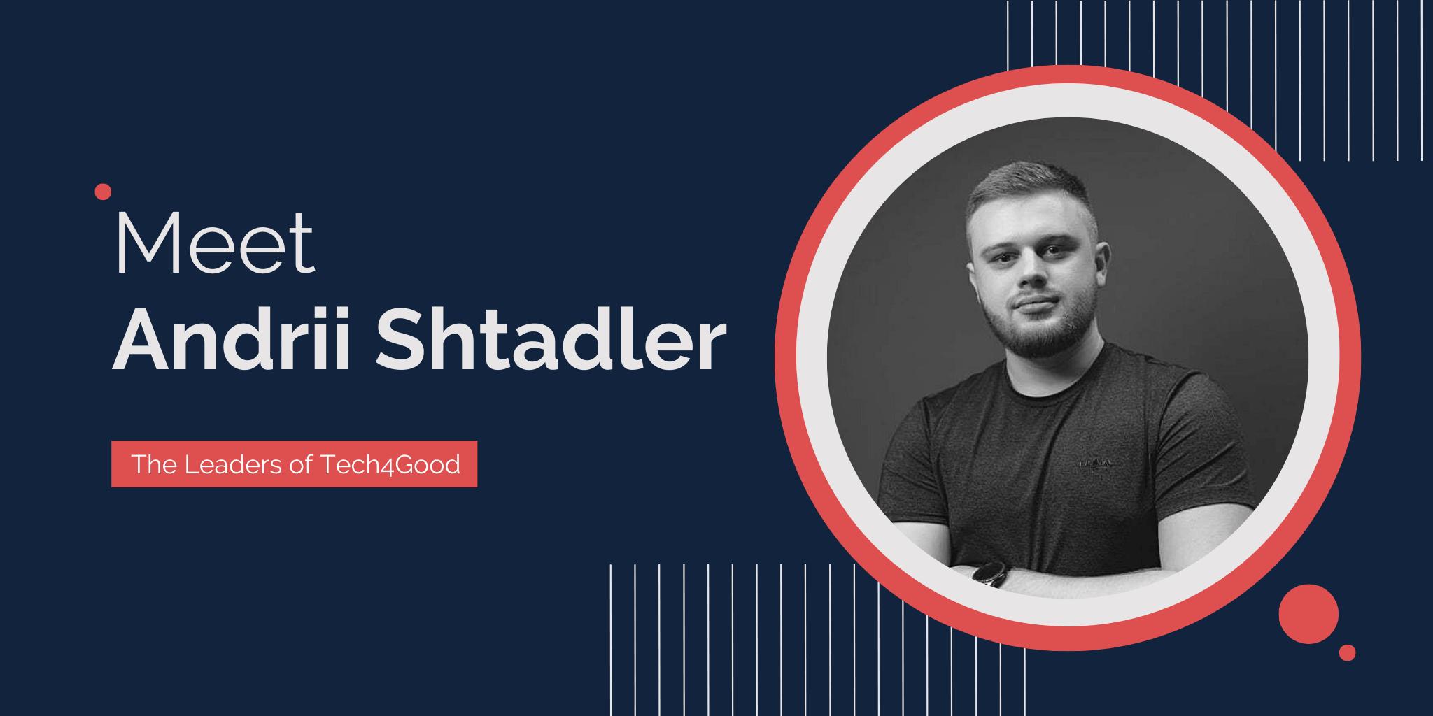 The Leaders of Tech4Good: Meet Andrii Shtadler